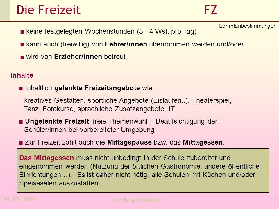 30. 03.2006 LSI Helga Thomann7 Die Freizeit FZ keine festgelegten Wochenstunden (3 - 4 Wst. pro Tag) kann auch (freiwillig) von Lehrer/innen übernomme