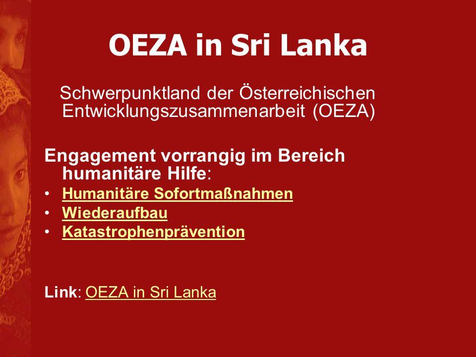 OEZA in Sri Lanka Schwerpunktland der Österreichischen Entwicklungszusammenarbeit (OEZA) Engagement vorrangig im Bereich humanitäre Hilfe: Humanitäre Sofortmaßnahmen Wiederaufbau Katastrophenprävention Link: OEZA in Sri LankaOEZA in Sri Lanka