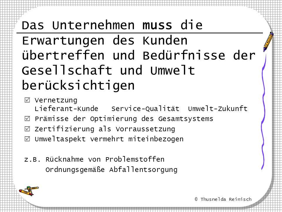 © Thusnelda Reinisch Vernetzung Lieferant-Kunde Service-Qualität Umwelt-Zukunft Prämisse der Optimierung des Gesamtsystems Zertifizierung als Vorrauss