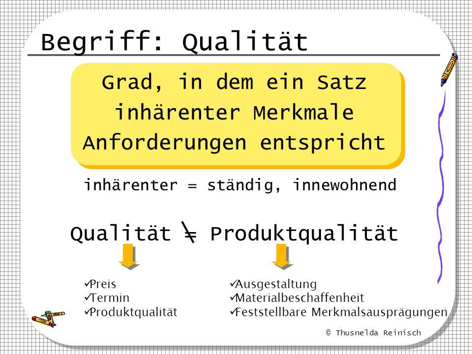 © Thusnelda Reinisch Begriff: Qualität Grad, in dem ein Satz inhärenter Merkmale Anforderungen entspricht Qualität = Produktqualität Preis Termin Prod
