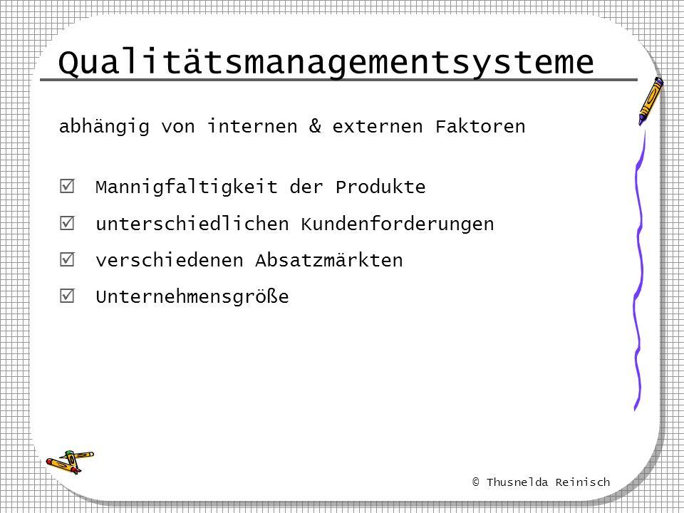 © Thusnelda Reinisch Qualitätsmanagementsysteme abhängig von internen & externen Faktoren Mannigfaltigkeit der Produkte unterschiedlichen Kundenforder