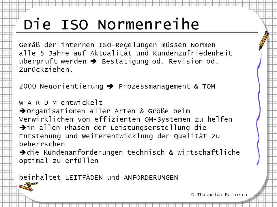 © Thusnelda Reinisch Die ISO Normenreihe Gemäß der internen ISO-Regelungen müssen Normen alle 5 Jahre auf Aktualität und Kundenzufriedenheit überprüft
