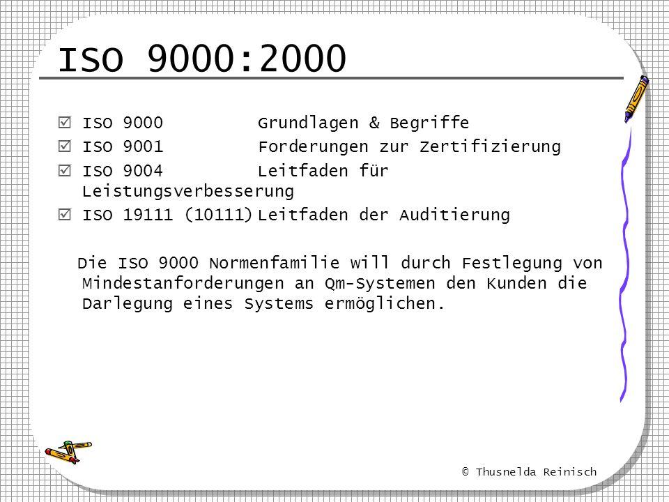 © Thusnelda Reinisch ISO 9000:2000 ISO 9000 Grundlagen & Begriffe ISO 9001 Forderungen zur Zertifizierung ISO 9004 Leitfaden für Leistungsverbesserung