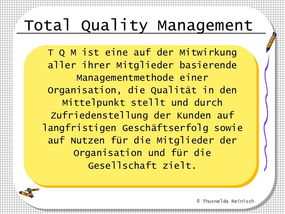 © Thusnelda Reinisch Total Quality Management T Q M ist eine auf der Mitwirkung aller ihrer Mitglieder basierende Managementmethode einer Organisation