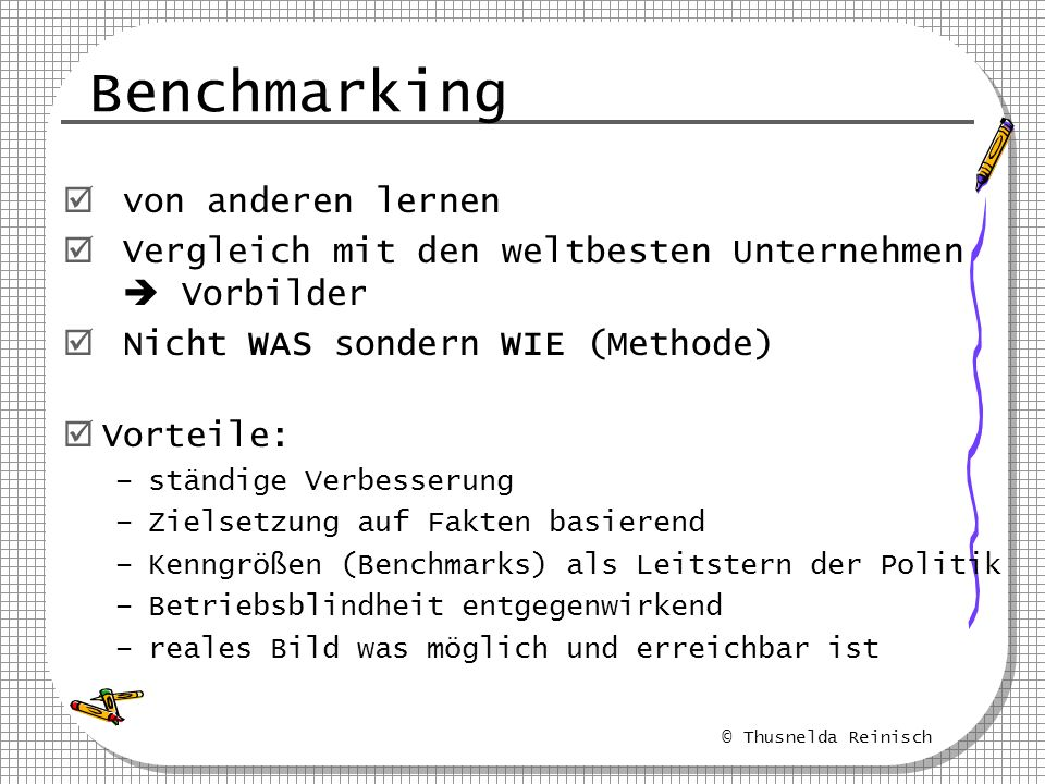 © Thusnelda Reinisch Benchmarking von anderen lernen Vergleich mit den weltbesten Unternehmen Vorbilder Nicht WAS sondern WIE (Methode) Vorteile: –stä