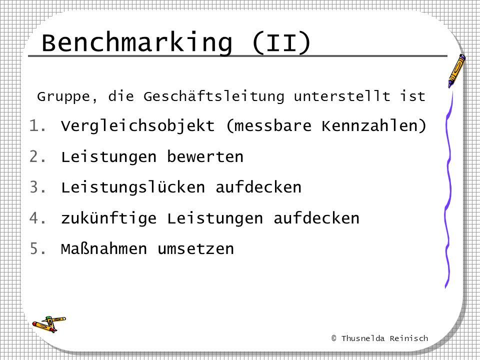 © Thusnelda Reinisch Benchmarking (II) Gruppe, die Geschäftsleitung unterstellt ist 1.Vergleichsobjekt (messbare Kennzahlen) 2.Leistungen bewerten 3.L