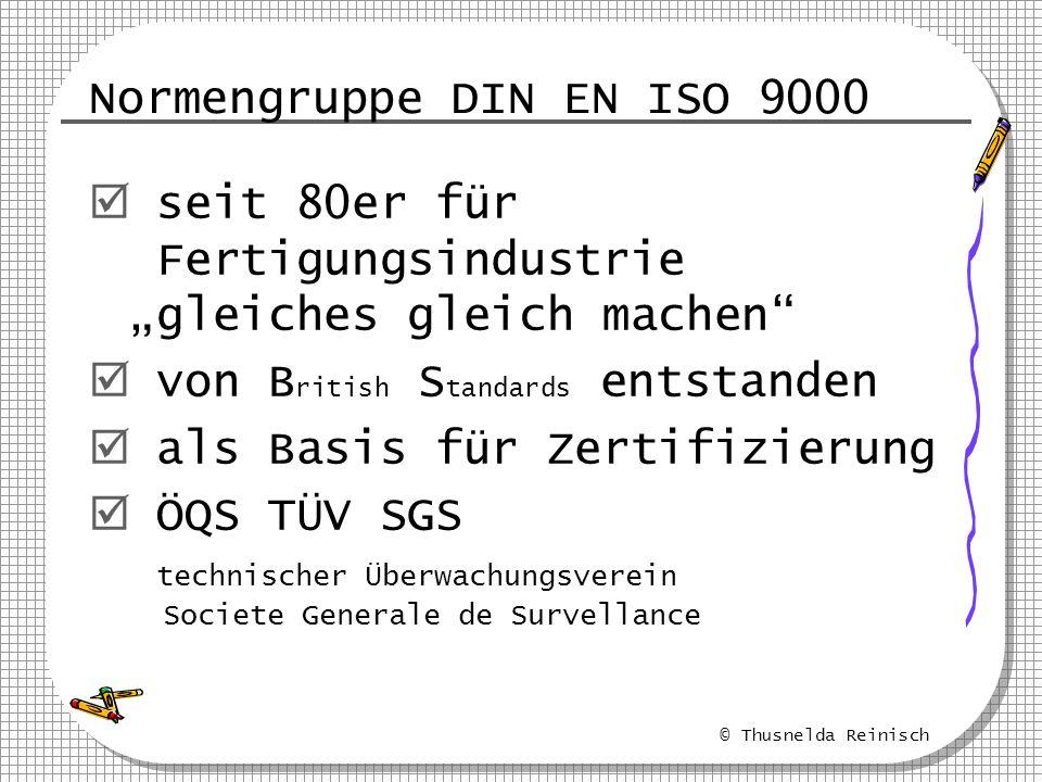 © Thusnelda Reinisch Normengruppe DIN EN ISO 9000 seit 80er für Fertigungsindustrie gleiches gleich machen von B ritish S tandards entstanden als Basi