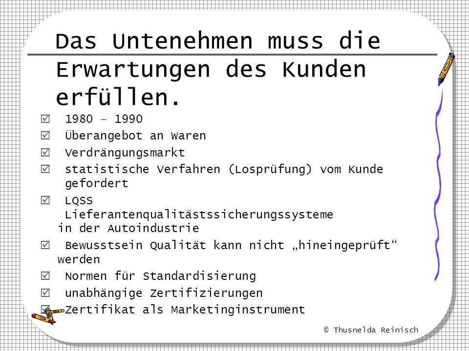 © Thusnelda Reinisch Das Untenehmen muss die Erwartungen des Kunden erfüllen. 1980 – 1990 Überangebot an Waren Verdrängungsmarkt statistische Verfahre