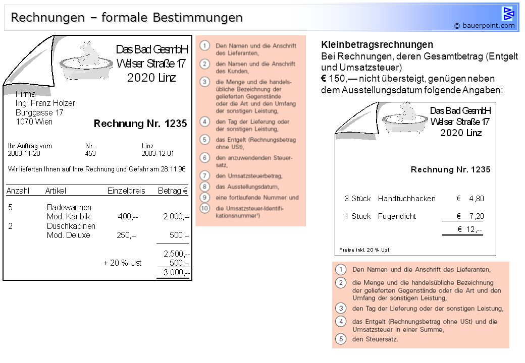 Rechnungen – formale Bestimmungen © bauerpoint.com Kleinbetragsrechnungen Bei Rechnungen, deren Gesamtbetrag (Entgelt und Umsatzsteuer) 150, nicht übersteigt, genügen neben dem Ausstellungsdatum folgende Angaben: