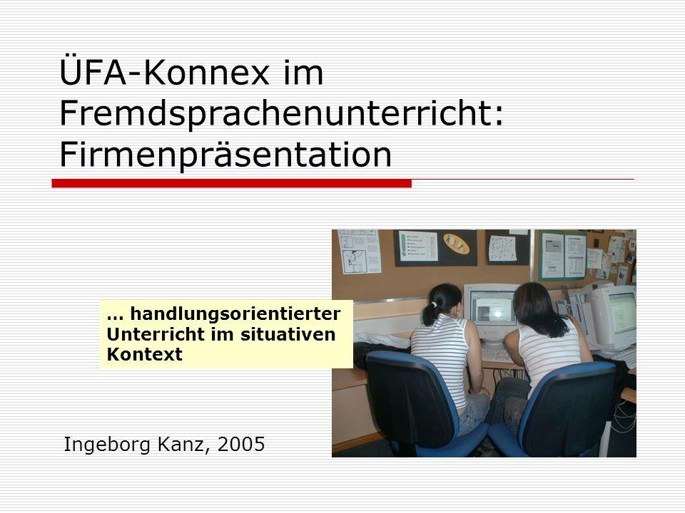 ÜFA-Konnex im Fremdsprachenunterricht: Firmenpräsentation Ingeborg Kanz, 2005 … handlungsorientierter Unterricht im situativen Kontext