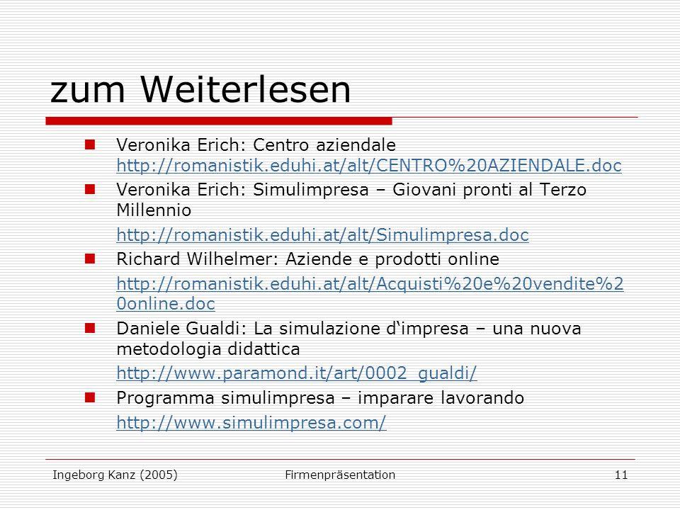 Ingeborg Kanz (2005)Firmenpräsentation11 zum Weiterlesen Veronika Erich: Centro aziendale http://romanistik.eduhi.at/alt/CENTRO%20AZIENDALE.doc http://romanistik.eduhi.at/alt/CENTRO%20AZIENDALE.doc Veronika Erich: Simulimpresa – Giovani pronti al Terzo Millennio http://romanistik.eduhi.at/alt/Simulimpresa.doc Richard Wilhelmer: Aziende e prodotti online http://romanistik.eduhi.at/alt/Acquisti%20e%20vendite%2 0online.doc Daniele Gualdi: La simulazione dimpresa – una nuova metodologia didattica http://www.paramond.it/art/0002_gualdi/ Programma simulimpresa – imparare lavorando http://www.simulimpresa.com/