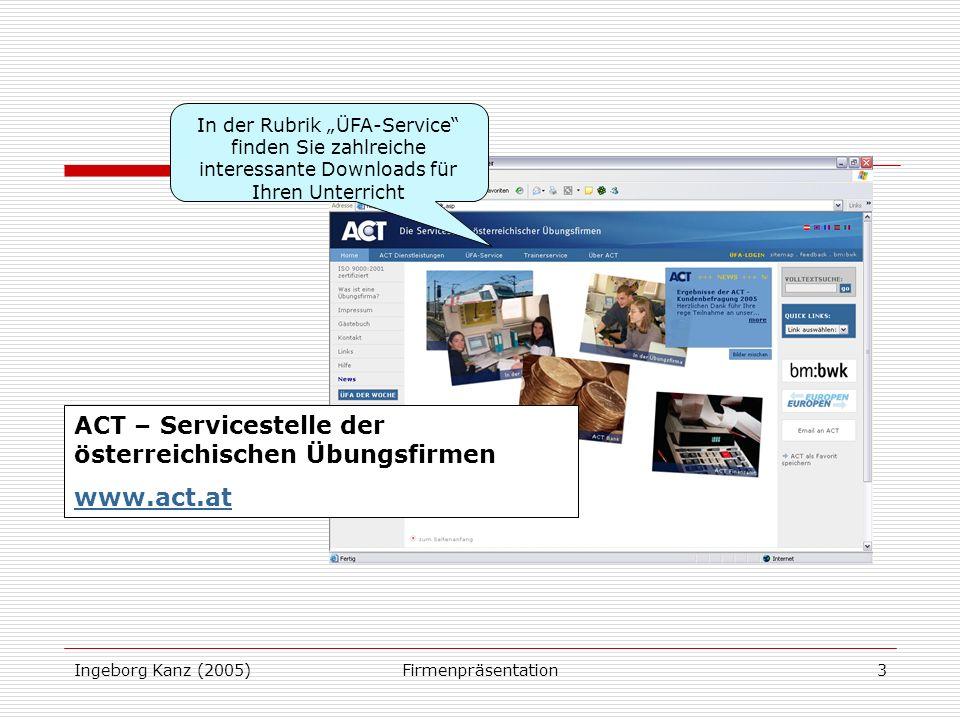 Ingeborg Kanz (2005)Firmenpräsentation3 ACT – Servicestelle der österreichischen Übungsfirmen www.act.at In der Rubrik ÜFA-Service finden Sie zahlreiche interessante Downloads für Ihren Unterricht