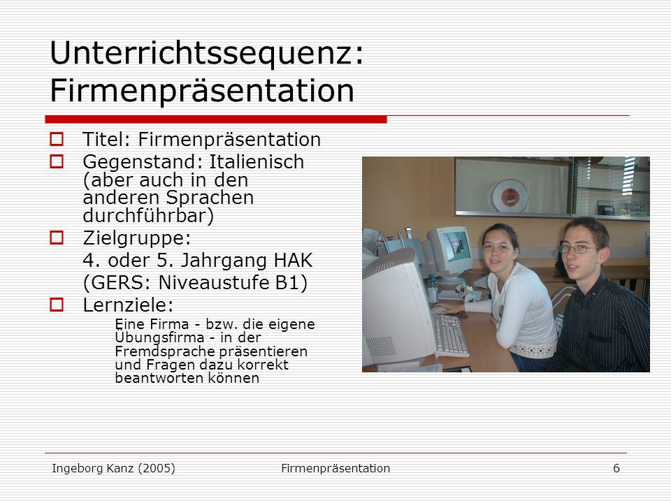 Ingeborg Kanz (2005)Firmenpräsentation6 Unterrichtssequenz: Firmenpräsentation Titel: Firmenpräsentation Gegenstand: Italienisch (aber auch in den anderen Sprachen durchführbar) Zielgruppe: 4.