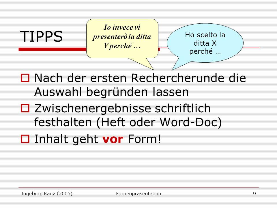Ingeborg Kanz (2005)Firmenpräsentation9 TIPPS Nach der ersten Rechercherunde die Auswahl begründen lassen Zwischenergebnisse schriftlich festhalten (Heft oder Word-Doc) Inhalt geht vor Form.