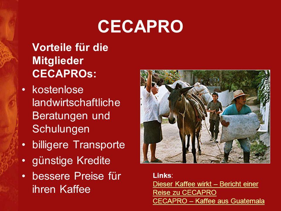 CECAPRO Vorteile für die Mitglieder CECAPROs: kostenlose landwirtschaftliche Beratungen und Schulungen billigere Transporte günstige Kredite bessere Preise für ihren Kaffee Links: Dieser Kaffee wirkt – Bericht einer Reise zu CECAPRO CECAPRO – Kaffee aus Guatemala