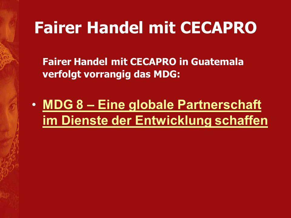 Fairer Handel mit CECAPRO Fairer Handel mit CECAPRO in Guatemala verfolgt vorrangig das MDG: MDG 8 – Eine globale Partnerschaft im Dienste der Entwicklung schaffenMDG 8 – Eine globale Partnerschaft im Dienste der Entwicklung schaffen