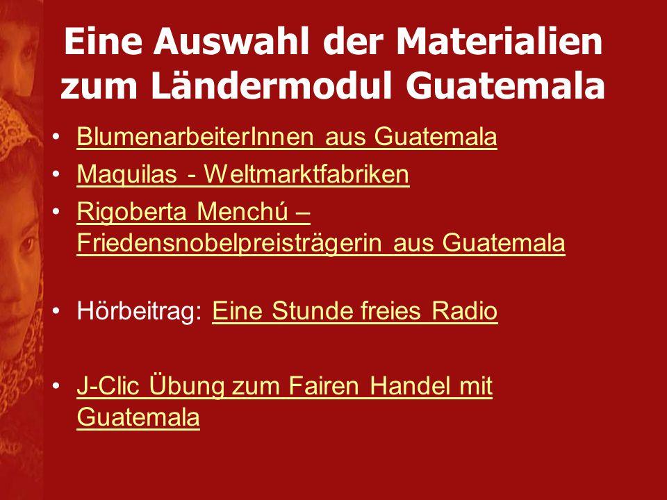 Eine Auswahl der Materialien zum Ländermodul Guatemala BlumenarbeiterInnen aus Guatemala Maquilas - Weltmarktfabriken Rigoberta Menchú – Friedensnobel