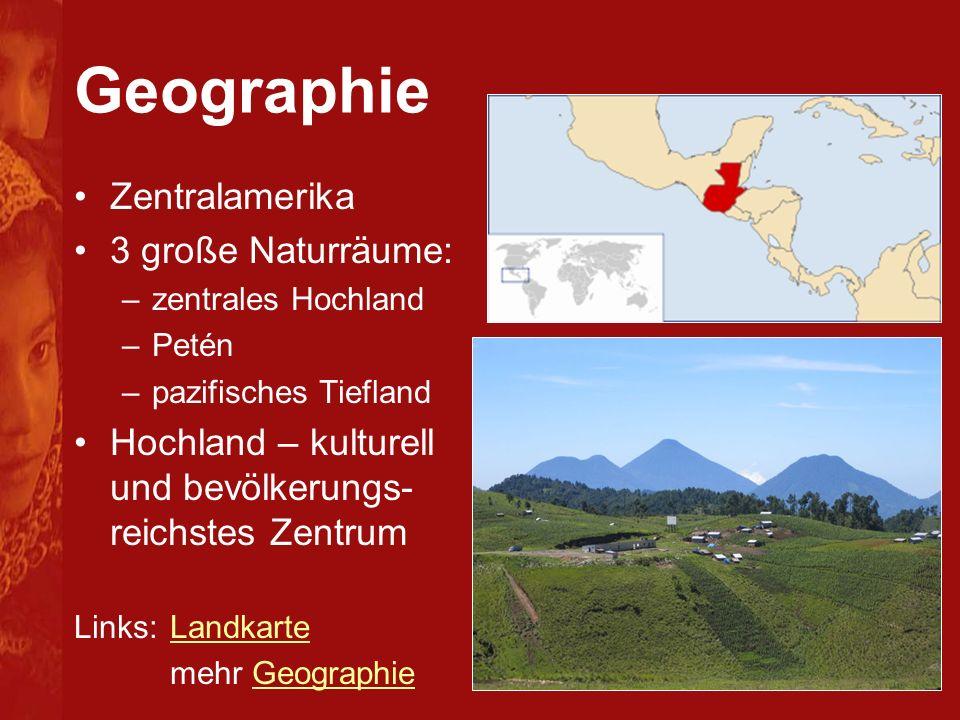 Geographie Zentralamerika 3 große Naturräume: –zentrales Hochland –Petén –pazifisches Tiefland Hochland – kulturell und bevölkerungs- reichstes Zentrum Links:LandkarteLandkarte mehr GeographieGeographie