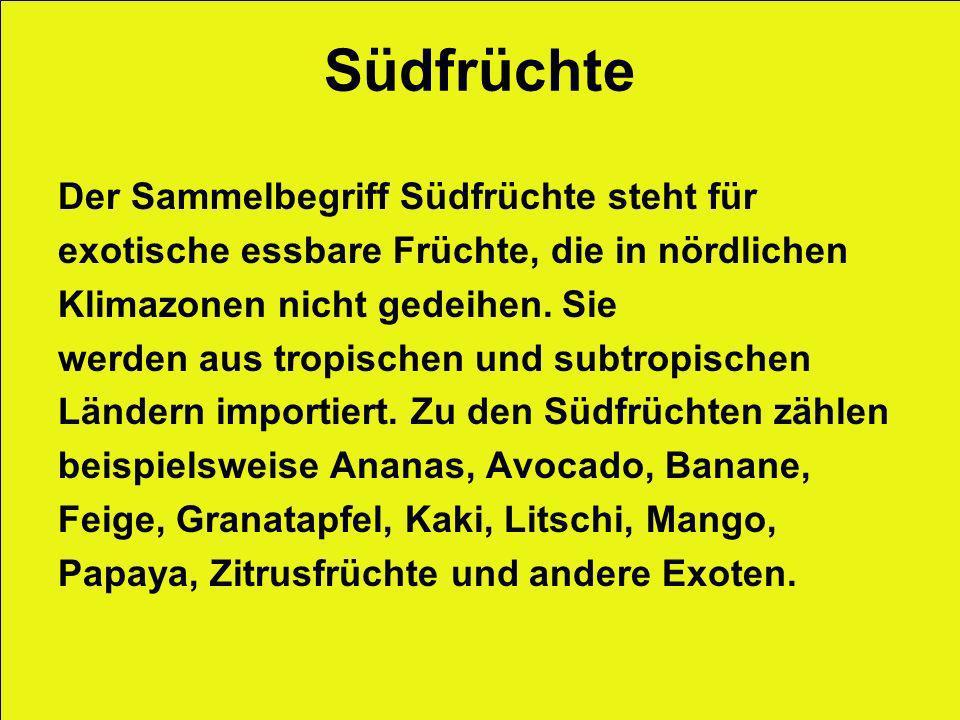 Südfrüchte Der Sammelbegriff Südfrüchte steht für exotische essbare Früchte, die in nördlichen Klimazonen nicht gedeihen. Sie werden aus tropischen un