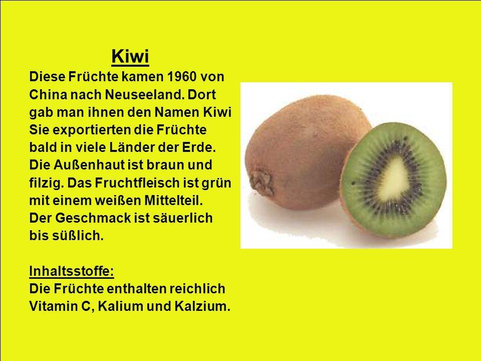 Kiwi Diese Früchte kamen 1960 von China nach Neuseeland. Dort gab man ihnen den Namen Kiwi Sie exportierten die Früchte bald in viele Länder der Erde.
