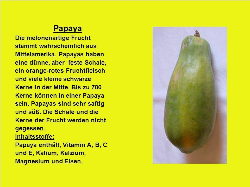Papaya Die melonenartige Frucht stammt wahrscheinlich aus Mittelamerika. Papayas haben eine dünne, aber feste Schale, ein orange-rotes Fruchtfleisch u