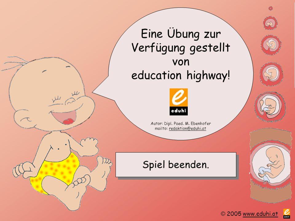 © 2005 www.eduhi.atwww.eduhi.at Spiel beenden. Eine Übung zur Verfügung gestellt von education highway! Autor: Dipl. Paed. M. Ebenhofer mailto: redakt