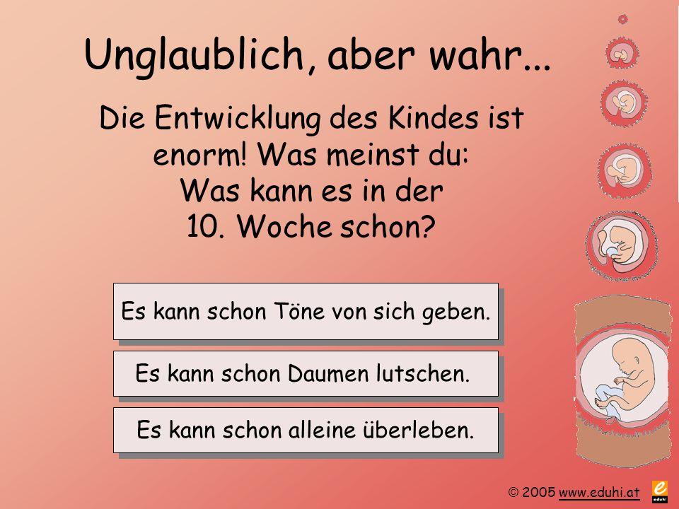 © 2005 www.eduhi.atwww.eduhi.at Unglaublich, aber wahr... Die Entwicklung des Kindes ist enorm! Was meinst du: Was kann es in der 10. Woche schon? Es