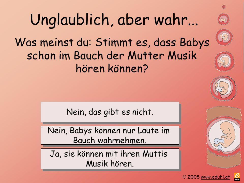 © 2005 www.eduhi.atwww.eduhi.at Unglaublich, aber wahr... Was meinst du: Stimmt es, dass Babys schon im Bauch der Mutter Musik hören können? Ja, sie k