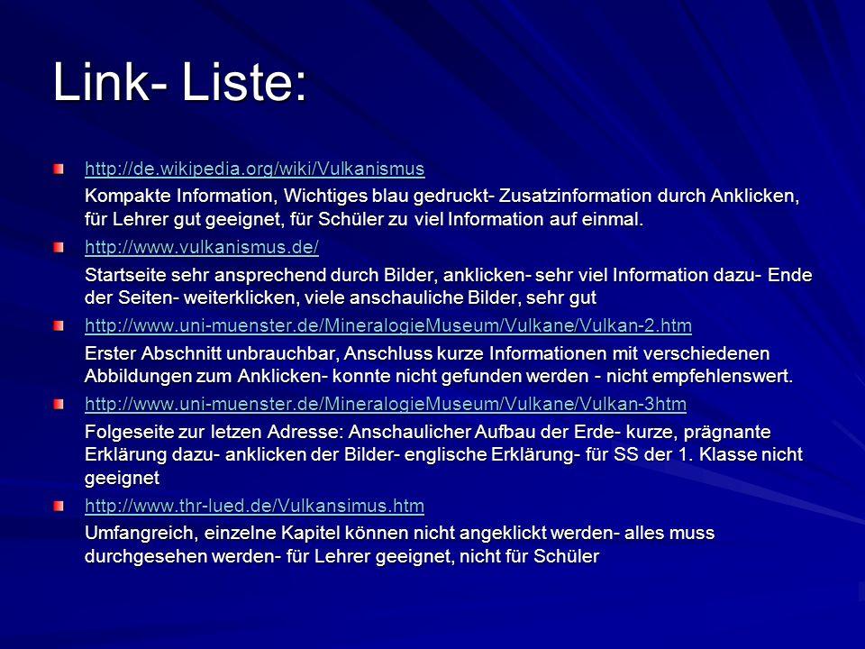 Link- Liste: http://de.wikipedia.org/wiki/Vulkanismus Kompakte Information, Wichtiges blau gedruckt- Zusatzinformation durch Anklicken, für Lehrer gut geeignet, für Schüler zu viel Information auf einmal.