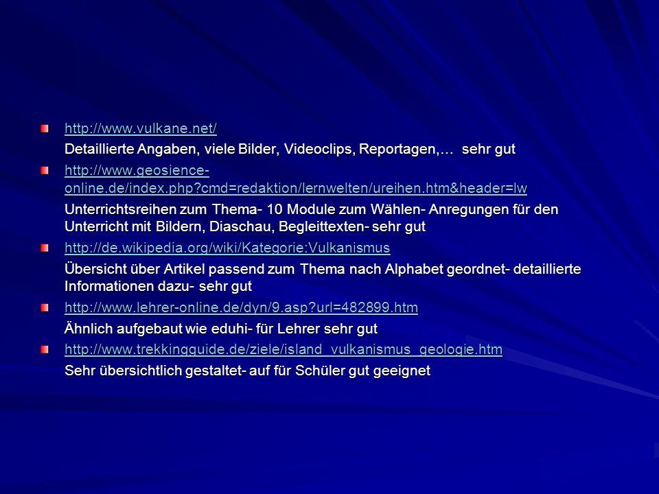 http://www.vulkane.net/ Detaillierte Angaben, viele Bilder, Videoclips, Reportagen,… sehr gut http://www.geosience- online.de/index.php?cmd=redaktion/lernwelten/ureihen.htm&header=lw http://www.geosience- online.de/index.php?cmd=redaktion/lernwelten/ureihen.htm&header=lw Unterrichtsreihen zum Thema- 10 Module zum Wählen- Anregungen für den Unterricht mit Bildern, Diaschau, Begleittexten- sehr gut http://de.wikipedia.org/wiki/Kategorie:Vulkanismus Übersicht über Artikel passend zum Thema nach Alphabet geordnet- detaillierte Informationen dazu- sehr gut http://www.lehrer-online.de/dyn/9.asp?url=482899.htm Ähnlich aufgebaut wie eduhi- für Lehrer sehr gut http://www.trekkingguide.de/ziele/island_vulkanismus_geologie.htm Sehr übersichtlich gestaltet- auf für Schüler gut geeignet