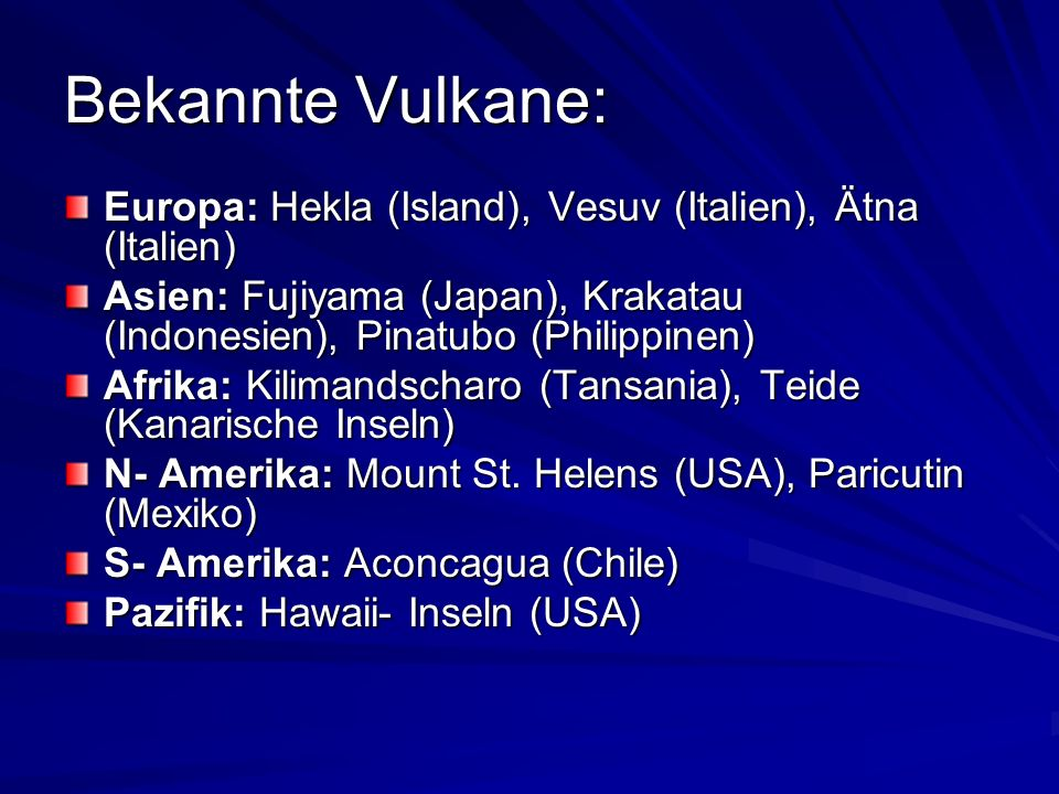Bekannte Vulkane: Europa: Hekla (Island), Vesuv (Italien), Ätna (Italien) Asien: Fujiyama (Japan), Krakatau (Indonesien), Pinatubo (Philippinen) Afrika: Kilimandscharo (Tansania), Teide (Kanarische Inseln) N- Amerika: Mount St.