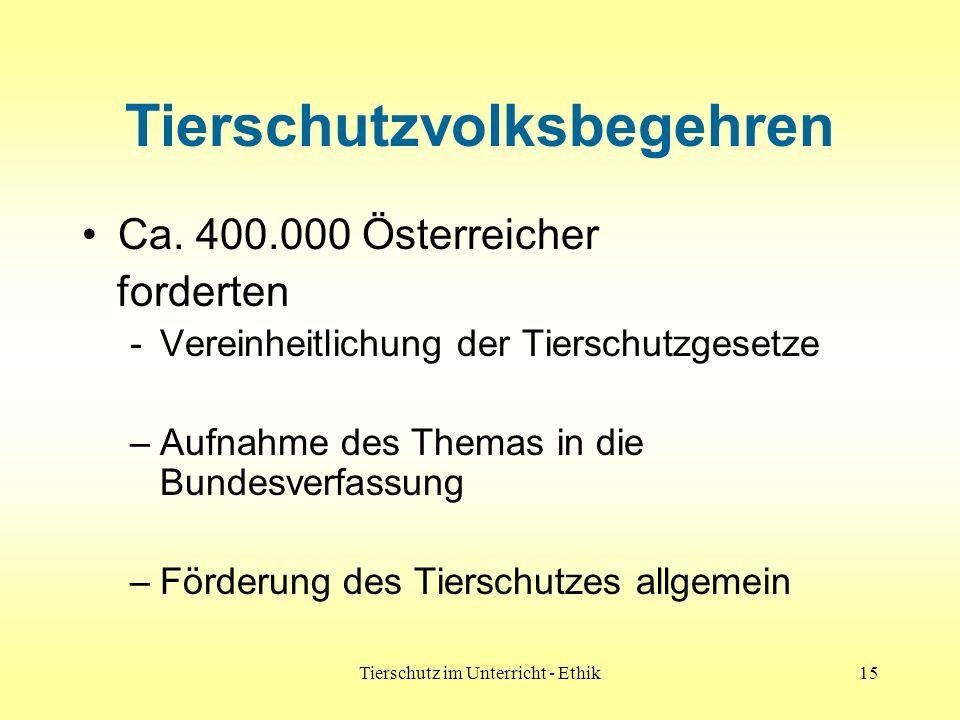 Tierschutz im Unterricht - Ethik15 Tierschutzvolksbegehren Ca. 400.000 Österreicher forderten -Vereinheitlichung der Tierschutzgesetze –Aufnahme des T