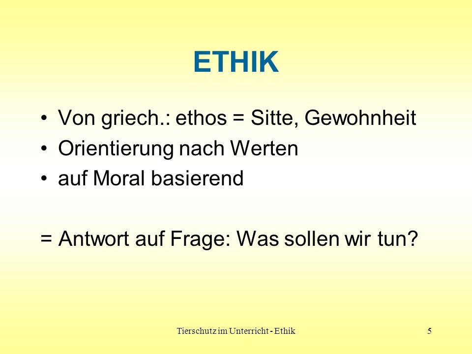 Tierschutz im Unterricht - Ethik5 ETHIK Von griech.: ethos = Sitte, Gewohnheit Orientierung nach Werten auf Moral basierend = Antwort auf Frage: Was s