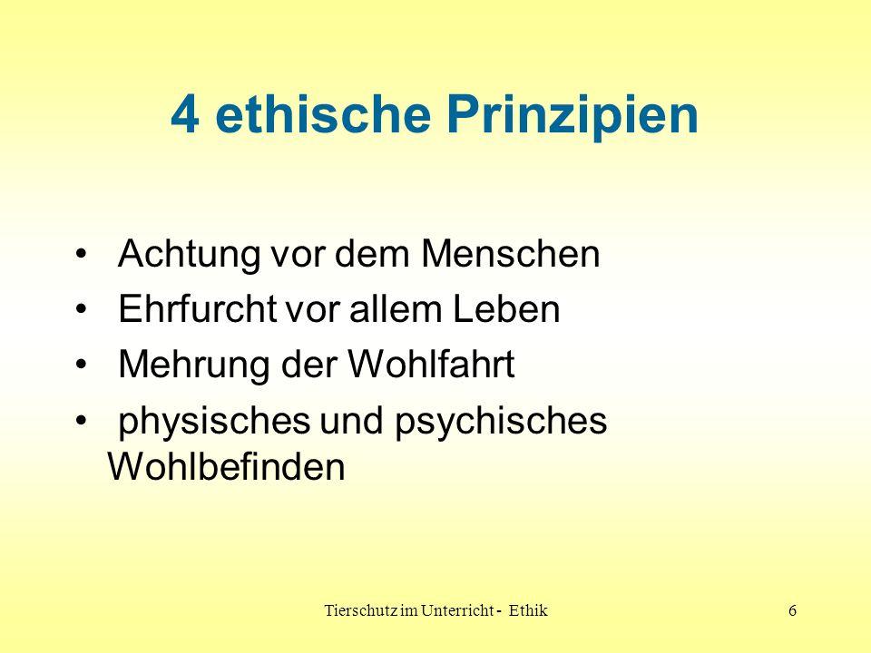 Tierschutz im Unterricht - Ethik6 4 ethische Prinzipien Achtung vor dem Menschen Ehrfurcht vor allem Leben Mehrung der Wohlfahrt physisches und psychi