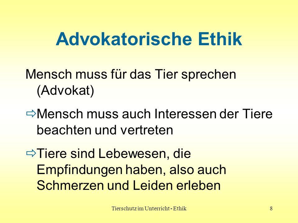 Tierschutz im Unterricht - Ethik8 Advokatorische Ethik Mensch muss für das Tier sprechen (Advokat) Mensch muss auch Interessen der Tiere beachten und