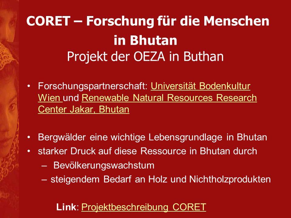 CORET – Forschung für die Menschen in Bhutan Projektziele: Beitrag zur Verbesserung der Lebenssituation der Bhutanischen Bevölkerung Aus- und Weiterbildung im Bereich der Waldforschung Erforschung der Nadelwald- Ökosysteme in Bhutan Stärkung der Rolle der Frauen nachhaltige Nutzung der Waldökosysteme in Bhutan Link: Projektbeschreibung CORETProjektbeschreibung CORET