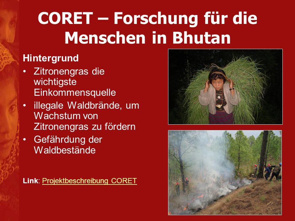 CORET – Forschung für die Menschen in Bhutan Aktivitäten und Projektergebnisse Forschungsaktivitäten, um diese Bedeutung von Zitronengras für die Bevölkerung in Ost-Bhutan zu verdeutlichen partizipative Ausarbeitung von Vorschlägen gemein- sam mit den einheimischen Landnutzern für die ideale Zitronengrasernte Wissen gemeinsam erarbeiten und anwenden