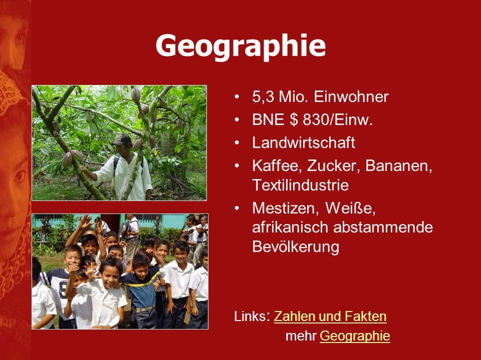 Geographie 5,3 Mio. Einwohner BNE $ 830/Einw. Landwirtschaft Kaffee, Zucker, Bananen, Textilindustrie Mestizen, Weiße, afrikanisch abstammende Bevölke