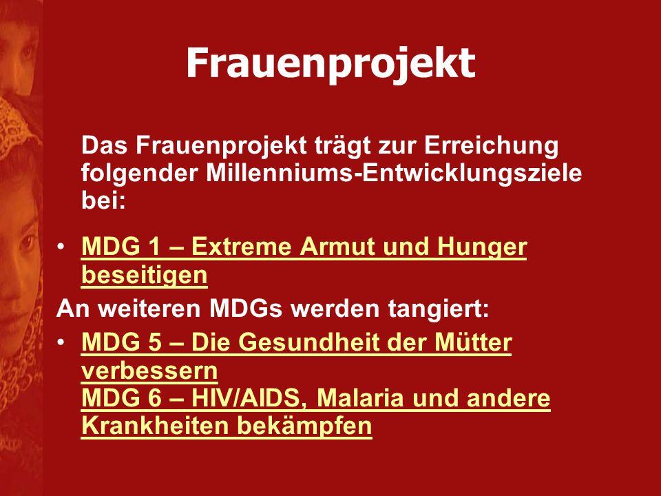 Frauenprojekt Das Frauenprojekt trägt zur Erreichung folgender Millenniums-Entwicklungsziele bei: MDG 1 – Extreme Armut und Hunger beseitigenMDG 1 – Extreme Armut und Hunger beseitigen An weiteren MDGs werden tangiert: MDG 5 – Die Gesundheit der Mütter verbessern MDG 6 – HIV/AIDS, Malaria und andere Krankheiten bekämpfenMDG 5 – Die Gesundheit der Mütter verbessern MDG 6 – HIV/AIDS, Malaria und andere Krankheiten bekämpfen
