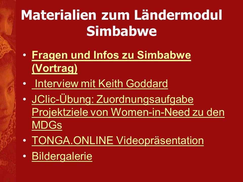 Materialien zum Ländermodul Simbabwe Fragen und Infos zu Simbabwe (Vortrag)Fragen und Infos zu Simbabwe (Vortrag) Interview mit Keith Goddard JClic-Übung: Zuordnungsaufgabe Projektziele von Women-in-Need zu den MDGsJClic-Übung: Zuordnungsaufgabe Projektziele von Women-in-Need zu den MDGs TONGA.ONLINE Videopräsentation Bildergalerie