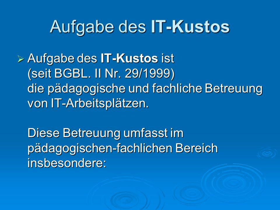 Aufgabe des IT-Kustos Aufgabe des IT-Kustos ist (seit BGBL. II Nr. 29/1999) die pädagogische und fachliche Betreuung von IT-Arbeitsplätzen. Diese Betr