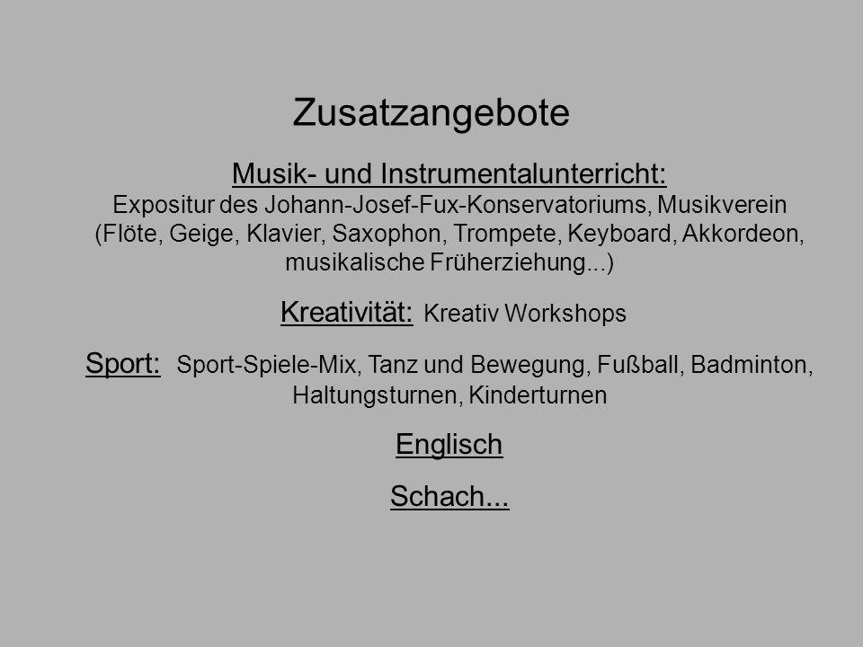 Zusatzangebote Musik- und Instrumentalunterricht: Expositur des Johann-Josef-Fux-Konservatoriums, Musikverein (Flöte, Geige, Klavier, Saxophon, Trompete, Keyboard, Akkordeon, musikalische Früherziehung...) Kreativität: Kreativ Workshops Sport: Sport-Spiele-Mix, Tanz und Bewegung, Fußball, Badminton, Haltungsturnen, Kinderturnen Englisch Schach...