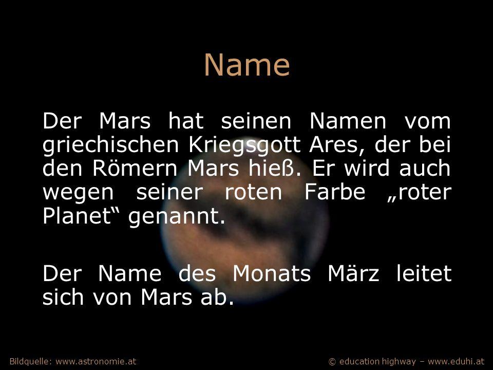 © education highway – www.eduhi.atBildquelle: www.astronomie.at Name Der Mars hat seinen Namen vom griechischen Kriegsgott Ares, der bei den Römern Mars hieß.