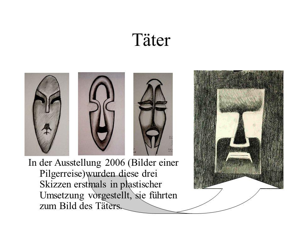 Täter In der Ausstellung 2006 (Bilder einer Pilgerreise)wurden diese drei Skizzen erstmals in plastischer Umsetzung vorgestellt, sie führten zum Bild des Täters.
