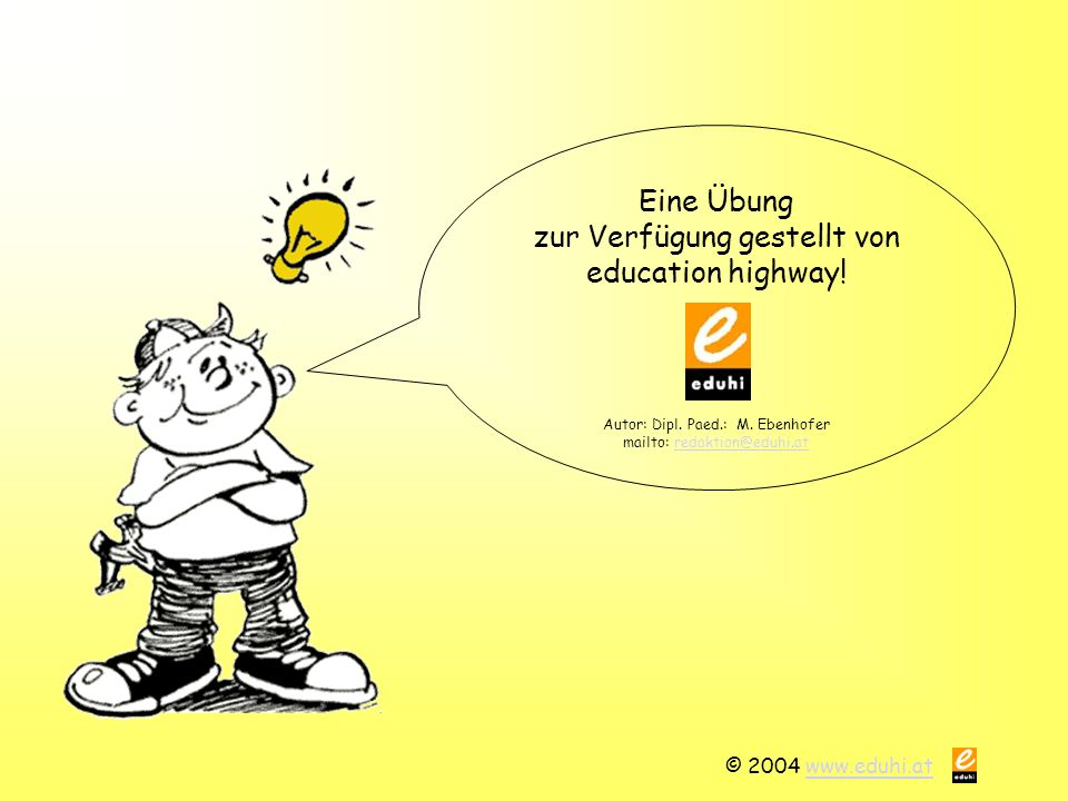 © 2004 www.eduhi.atwww.eduhi.at Eine Übung zur Verfügung gestellt von education highway! Autor: Dipl. Paed.: M. Ebenhofer mailto: redaktion@eduhi.atre