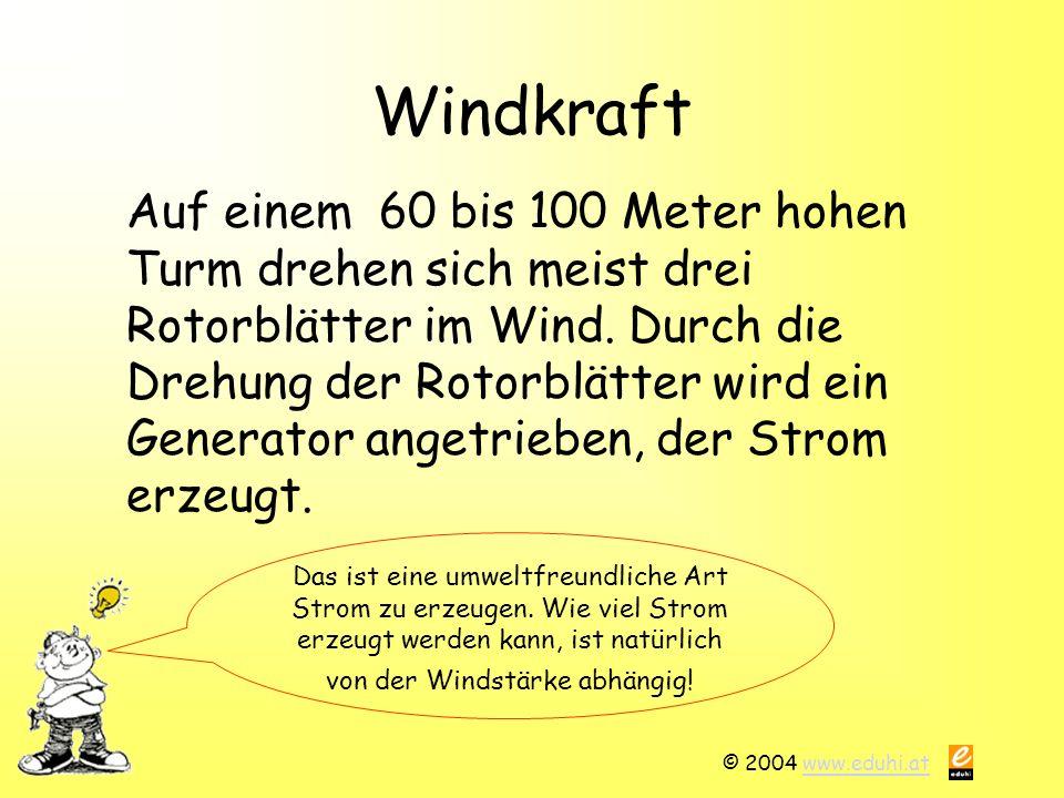 © 2004 www.eduhi.atwww.eduhi.at Windkraft Auf einem 60 bis 100 Meter hohen Turm drehen sich meist drei Rotorblätter im Wind. Durch die Drehung der Rot