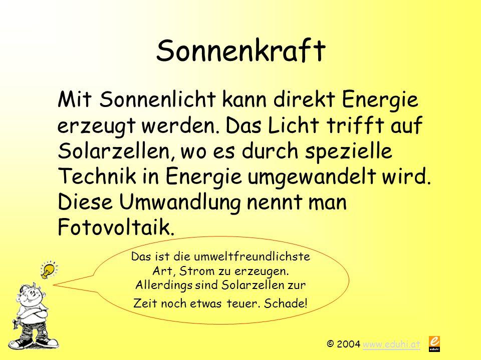 © 2004 www.eduhi.atwww.eduhi.at Sonnenkraft Mit Sonnenlicht kann direkt Energie erzeugt werden. Das Licht trifft auf Solarzellen, wo es durch speziell