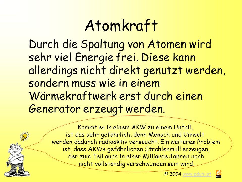 © 2004 www.eduhi.atwww.eduhi.at Atomkraft Durch die Spaltung von Atomen wird sehr viel Energie frei. Diese kann allerdings nicht direkt genutzt werden