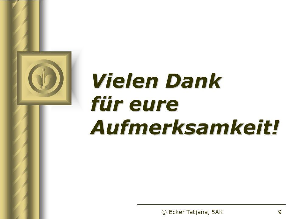 Vielen Dank für eure Aufmerksamkeit! © Ecker Tatjana, 5AK9