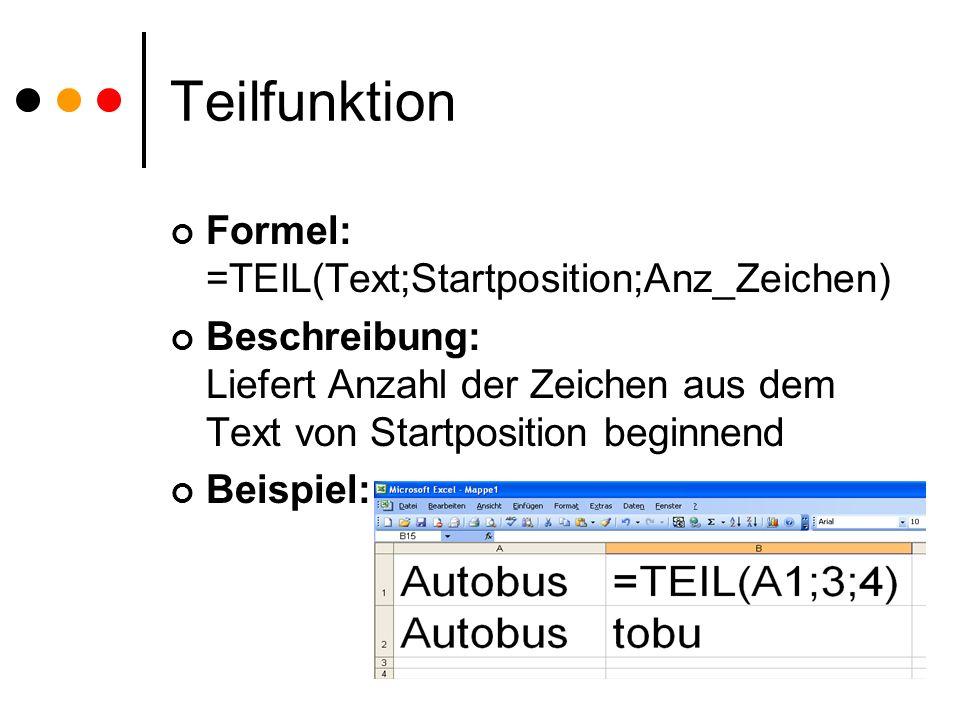 Teilfunktion Formel: =TEIL(Text;Startposition;Anz_Zeichen) Beschreibung: Liefert Anzahl der Zeichen aus dem Text von Startposition beginnend Beispiel:
